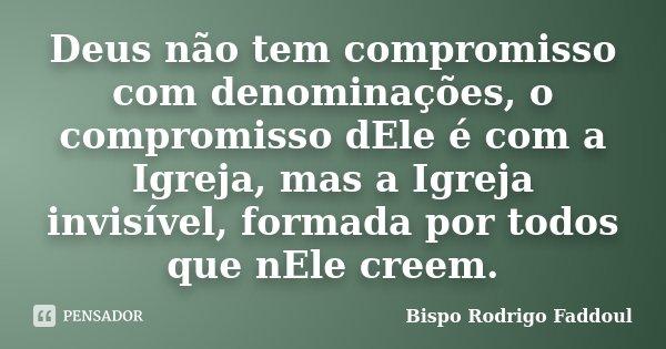 Deus não tem compromisso com denominações, o compromisso dEle é com a Igreja, mas a Igreja invisível, formada por todos que nEle creem.... Frase de Bispo Rodrigo Faddoul.