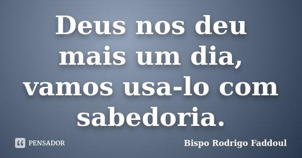 Deus nos deu mais um dia, vamos usa-lo com sabedoria.... Frase de Bispo Rodrigo Faddoul.