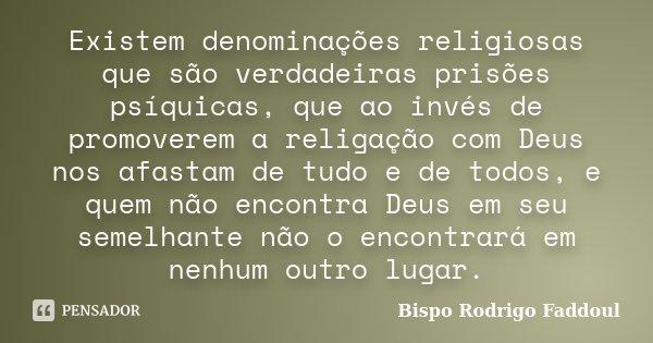 Existem denominações religiosas que são verdadeiras prisões psíquicas, que ao invés de promoverem a religação com Deus nos afastam de tudo e de todos, e quem nã... Frase de Bispo Rodrigo Faddoul.