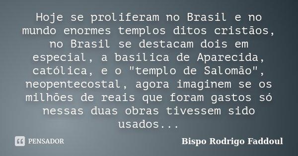 """Hoje se proliferam no Brasil e no mundo enormes templos ditos cristãos, no Brasil se destacam dois em especial, a basílica de Aparecida, católica, e o """"tem... Frase de Bispo Rodrigo Faddoul."""