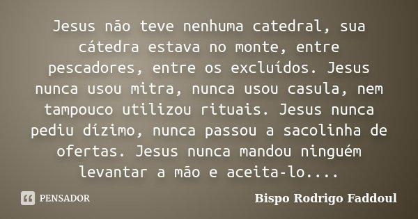 Jesus não teve nenhuma catedral, sua cátedra estava no monte, entre pescadores, entre os excluídos. Jesus nunca usou mitra, nunca usou casula, nem tampouco util... Frase de Bispo Rodrigo Faddoul.