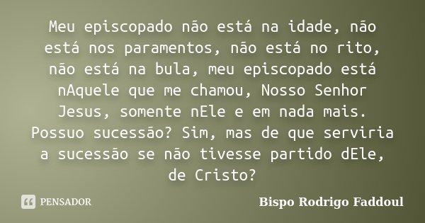 Meu episcopado não está na idade, não está nos paramentos, não está no rito, não está na bula, meu episcopado está nAquele que me chamou, Nosso Senhor Jesus, so... Frase de Bispo Rodrigo Faddoul.