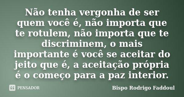 Não tenha vergonha de ser quem você é, não importa que te rotulem, não importa que te discriminem, o mais importante é você se aceitar do jeito que é, a aceitaç... Frase de Bispo Rodrigo Faddoul.