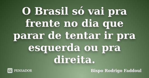 O Brasil só vai pra frente no dia que parar de tentar ir pra esquerda ou pra direita.... Frase de Bispo Rodrigo Faddoul.