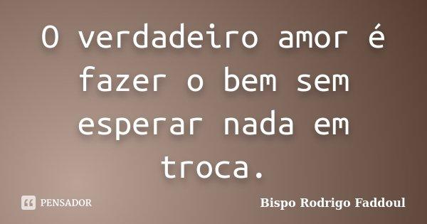 O verdadeiro amor é fazer o bem sem esperar nada em troca.... Frase de Bispo Rodrigo Faddoul.