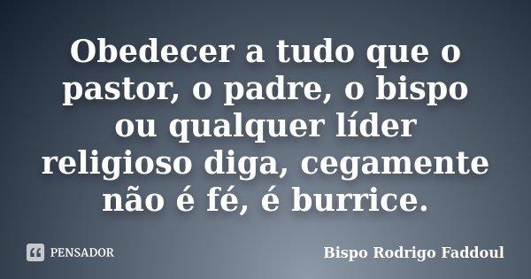 Obedecer a tudo que o pastor, o padre, o bispo ou qualquer líder religioso diga, cegamente não é fé, é burrice.... Frase de Bispo Rodrigo Faddoul.
