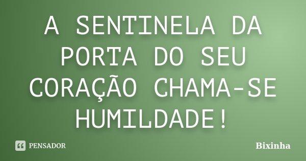 A SENTINELA DA PORTA DO SEU CORAÇÃO CHAMA-SE HUMILDADE!... Frase de Bixinha.
