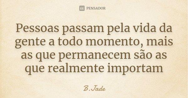Pessoas passam pela vida da gente a todo momento, mais as que permanecem são as que realmente importam... Frase de B.Jade.