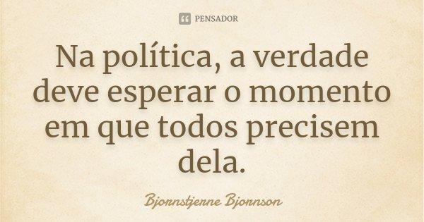 Na política, a verdade deve esperar o momento em que todos precisem dela.... Frase de Bjornstjerne Bjornson.