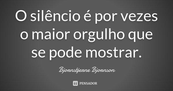 O silêncio é por vezes o maior orgulho que se pode mostrar.... Frase de Bjornstjerne Bjornson.