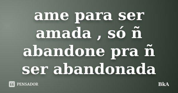 ame para ser amada , só ñ abandone pra ñ ser abandonada... Frase de BkA.