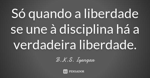 Só quando a liberdade se une à disciplina há a verdadeira liberdade.... Frase de B.K.S. Iyengar.