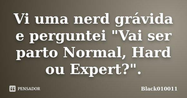 """Vi uma nerd grávida e perguntei """"Vai ser parto Normal, Hard ou Expert?"""".... Frase de black010011."""