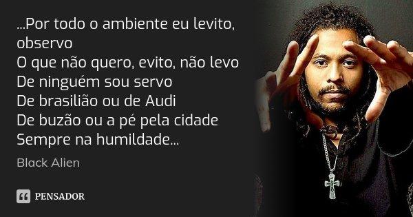 ...Por todo o ambiente eu levito, observo O que não quero, evito, não levo De ninguém sou servo De brasilião ou de Audi De buzão ou a pé pela cidade Sempre na h... Frase de Black Alien.