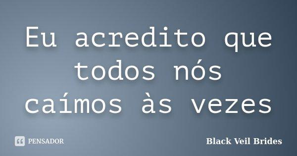 Eu acredito que todos nós caímos às vezes... Frase de Black Veil Brides.