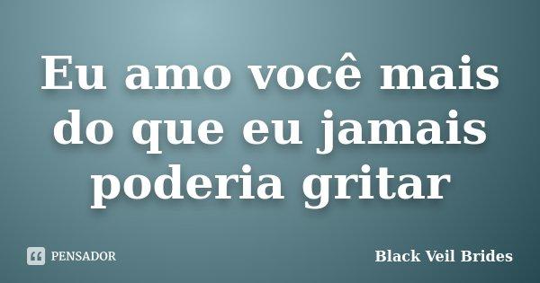 Eu amo você mais do que eu jamais poderia gritar... Frase de Black Veil Brides.