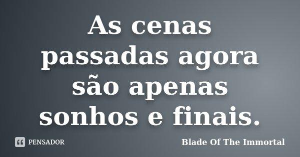 As cenas passadas agora são apenas sonhos e finais.... Frase de Blade Of The Immortal.