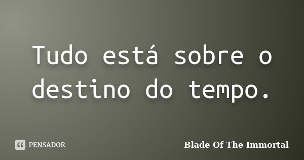 Tudo está sobre o destino do tempo.... Frase de Blade Of The Immortal.