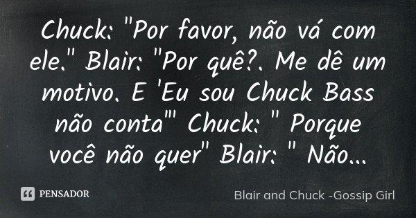 """Chuck: """"Por favor, não vá com ele."""" Blair: """"Por quê?. Me dê um motivo. E 'Eu sou Chuck Bass não conta'"""" Chuck: """" Porque você não quer&q... Frase de Blair and Chuck -Gossip Girl."""