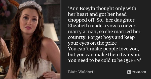 'Ann Boeyln thought only with her heart and got her head chopped off. So.. her daughter Elizabeth made a vow to never marry a man, so she married her counrty. F... Frase de blair waldorf.