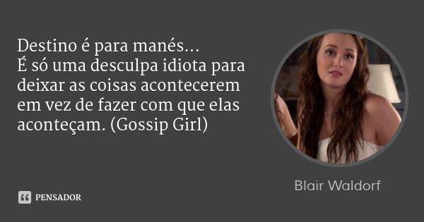 Destino é para manés... É só uma desculpa idiota para deixar as coisas acontecerem em vez de fazer com que elas aconteçam. (Gossip Girl)... Frase de Blair Waldorf.