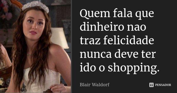Quem fala que dinheiro nao traz felicidade nunca deve ter ido o shopping.... Frase de Blair Waldorf.