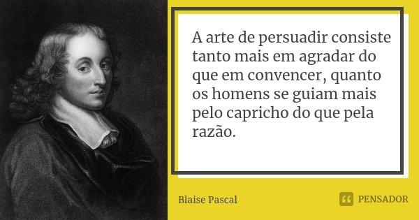 A arte de persuadir consiste tanto mais em agradar do que em convencer, quanto os homens se guiam mais pelo capricho do que pela razão.... Frase de Blaise Pascal.