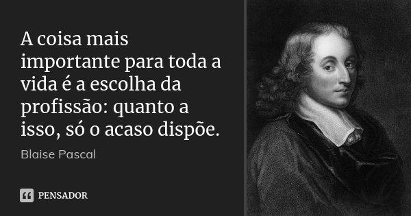 A coisa mais importante para toda a vida é a escolha da profissão: quanto a isso, só o acaso dispõe.... Frase de Blaise Pascal.