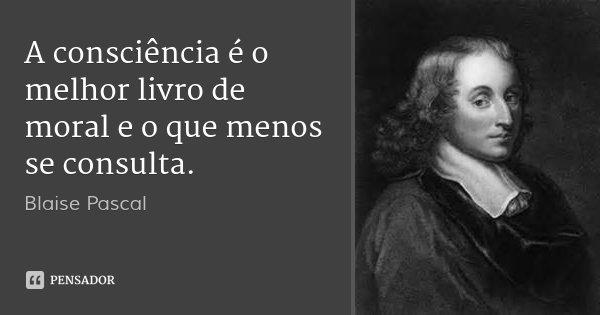 A consciência é o melhor livro de moral e o que menos se consulta.... Frase de Blaise Pascal.