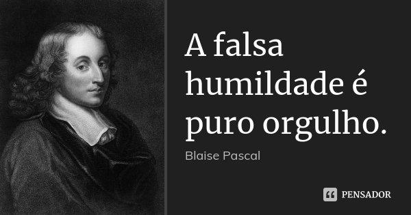 A falsa humildade é puro orgulho.... Frase de Blaise Pascal.