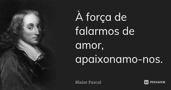 À força de falarmos de amor, apaixonamo-nos.... Frase de Blaise Pascal.