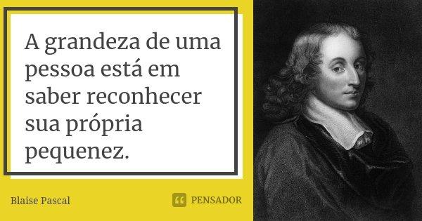 A grandeza de uma pessoa está em saber reconhecer sua própria pequenez.... Frase de Blaise Pascal.