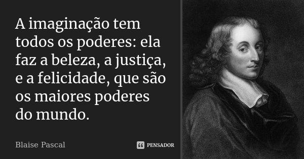 A imaginação tem todos os poderes: ela faz a beleza, a justiça, e a felicidade, que são os maiores poderes do mundo.... Frase de Blaise Pascal.