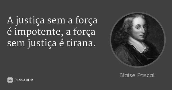 A justiça sem a força é impotente, a força sem justiça é tirana.... Frase de Blaise Pascal.
