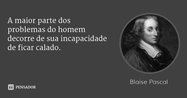 A maior parte dos problemas do homem decorre de sua incapacidade de ficar calado.... Frase de Blaise Pascal.
