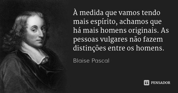 À medida que vamos tendo mais espírito, achamos que há mais homens originais. As pessoas vulgares não fazem distinções entre os homens.... Frase de Blaise Pascal.