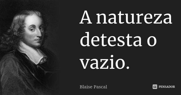 A natureza detesta o vazio.... Frase de Blaise Pascal.