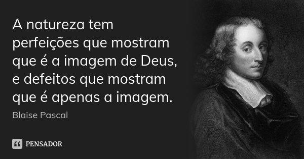 A natureza tem perfeições que mostram que é a imagem de Deus, e defeitos que mostram que é apenas a imagem.... Frase de Blaise Pascal.
