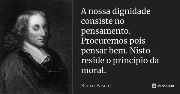 A nossa dignidade consiste no pensamento. Procuremos pois pensar bem. Nisto reside o princípio da moral.... Frase de Blaise Pascal.