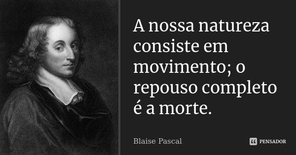 A nossa natureza consiste em movimento; o repouso completo é a morte.... Frase de Blaise Pascal.