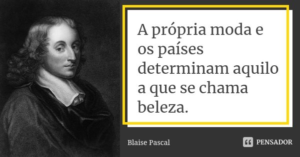 A própria moda e os países determinam aquilo a que se chama beleza.... Frase de Blaise Pascal.