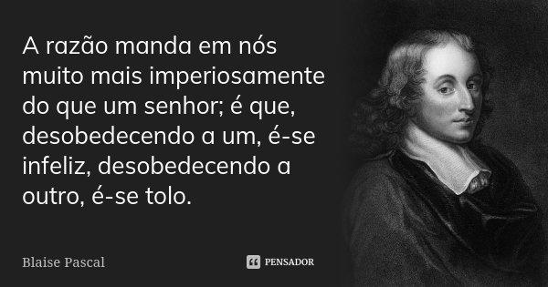 A razão manda em nós muito mais imperiosamente do que um senhor; é que, desobedecendo a um, é-se infeliz, desobedecendo a outro, é-se tolo.... Frase de Blaise Pascal.