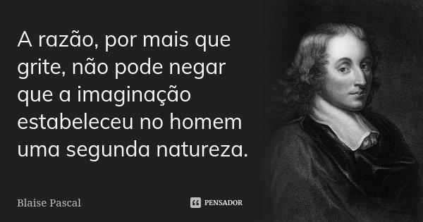 A razão, por mais que grite, não pode negar que a imaginação estabeleceu no homem uma segunda natureza.... Frase de Blaise Pascal.