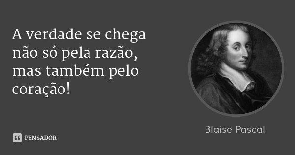 A verdade se chega não só pela razão, mas também pelo coração!... Frase de Blaise Pascal.