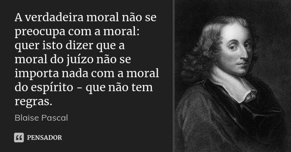 A verdadeira moral não se preocupa com a moral: quer isto dizer que a moral do juízo não se importa nada com a moral do espírito - que não tem regras.... Frase de Blaise Pascal.
