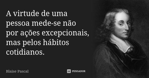 A virtude de uma pessoa mede-se não por ações excepcionais, mas pelos hábitos cotidianos.... Frase de Blaise Pascal.