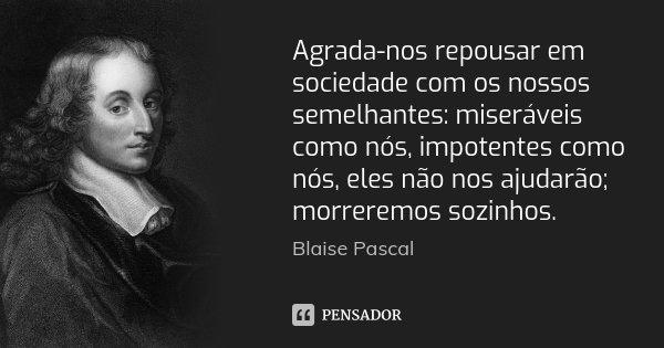 Agrada-nos repousar em sociedade com os nossos semelhantes: miseráveis como nós, impotentes como nós, eles não nos ajudarão; morreremos sozinhos.... Frase de Blaise Pascal.