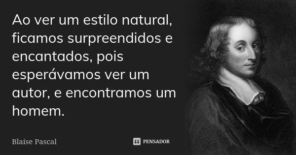 Ao ver um estilo natural, ficamos surpreendidos e encantados, pois esperávamos ver um autor, e encontramos um homem.... Frase de Blaise Pascal.