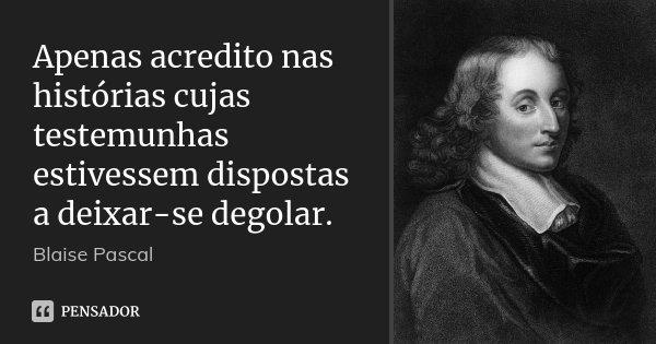 Apenas acredito nas histórias cujas testemunhas estivessem dispostas a deixar-se degolar.... Frase de Blaise Pascal.