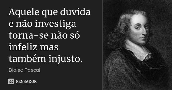 Aquele que duvida e não investiga torna-se não só infeliz mas também injusto.... Frase de Blaise Pascal.